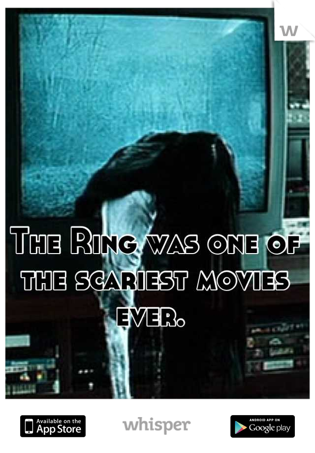 The Ring was one of the scariest movies ever.