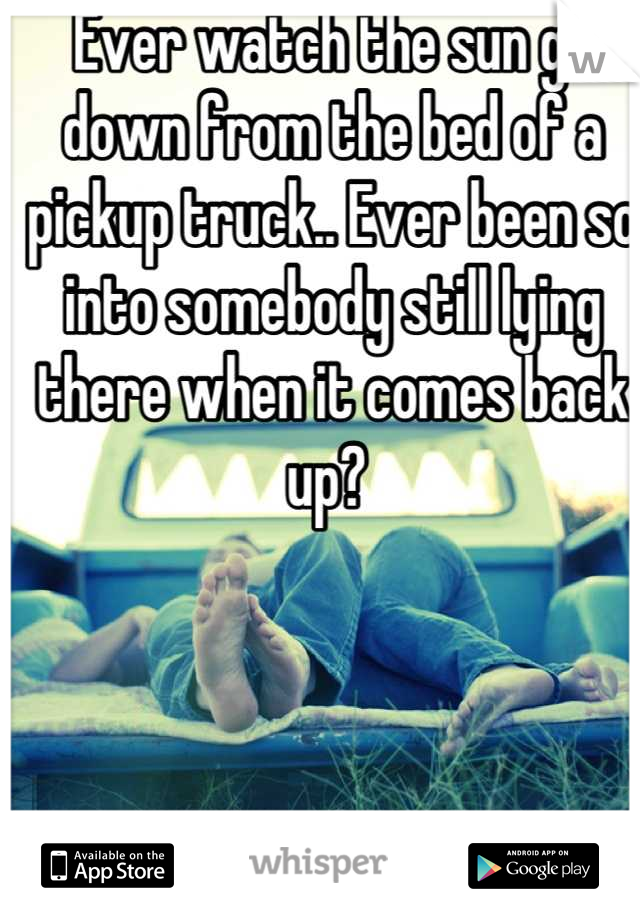 Ever watch the sun go down from the bed of a pickup truck.. Ever been so into somebody still lying there when it comes back up?