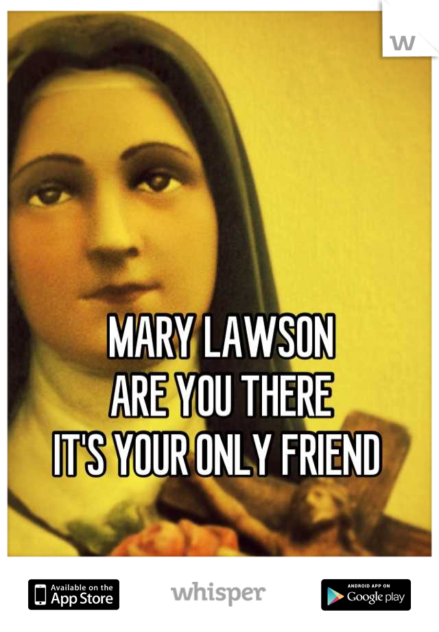 MARY LAWSON ARE YOU THERE  IT'S YOUR ONLY FRIEND