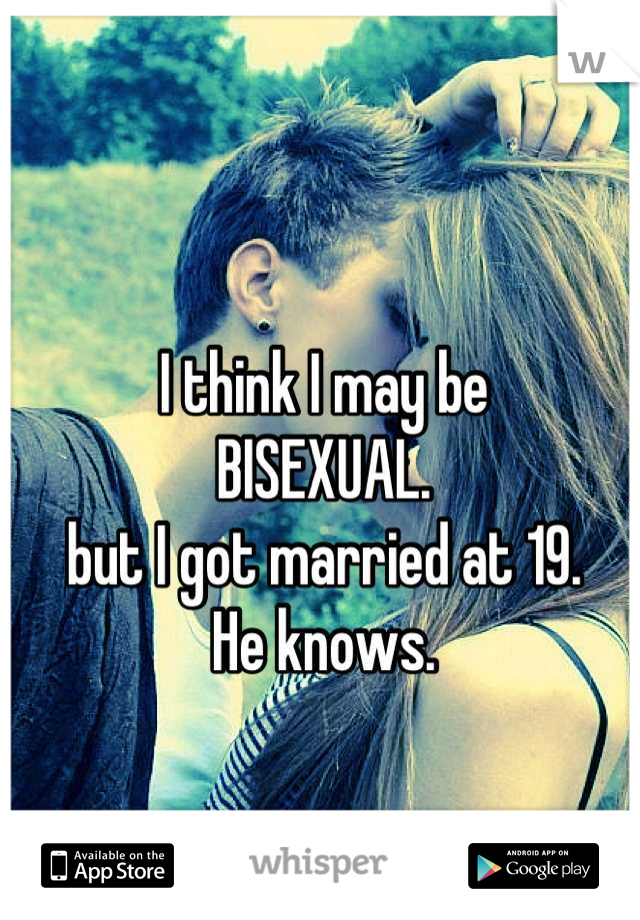 I think I may be  BISEXUAL. but I got married at 19. He knows.