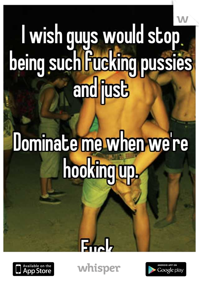I wish guys would stop being such fucking pussies and just  Dominate me when we're hooking up.    Fuck.