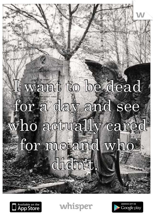 I want to be dead for a day and see who actually cared for me and who didn't.