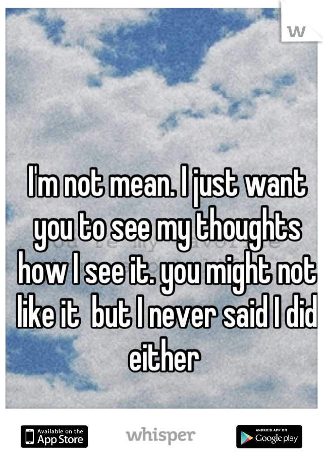 I'm not mean. I just want you to see my thoughts how I see it. you might not like it  but I never said I did either