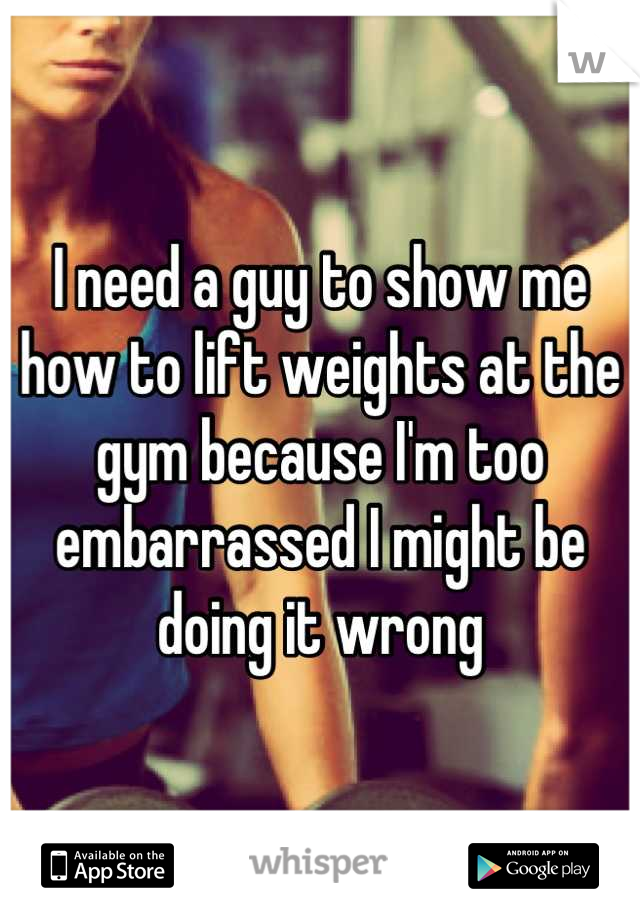 I need a guy to show me how to lift weights at the gym because I'm too embarrassed I might be doing it wrong