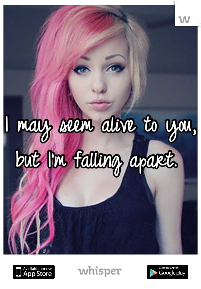 I may seem alive to you, but I'm falling apart.