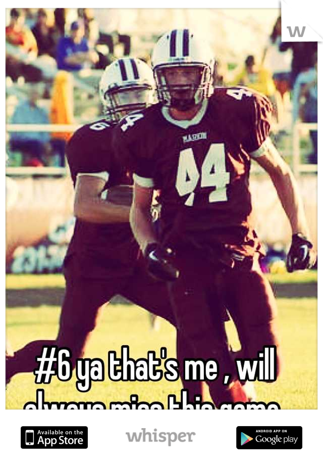 #6 ya that's me , will always miss this game