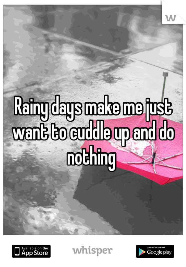 Rainy days make me just want to cuddle up and do nothing
