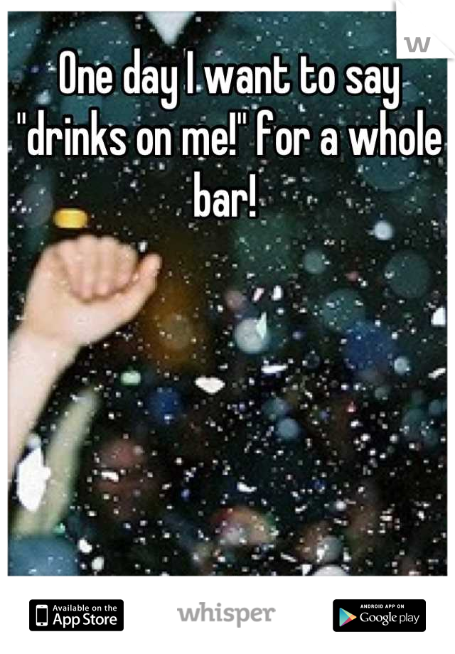 """One day I want to say """"drinks on me!"""" for a whole bar!"""