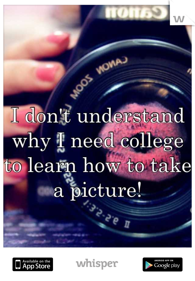 I don't understand why I need college to learn how to take a picture!
