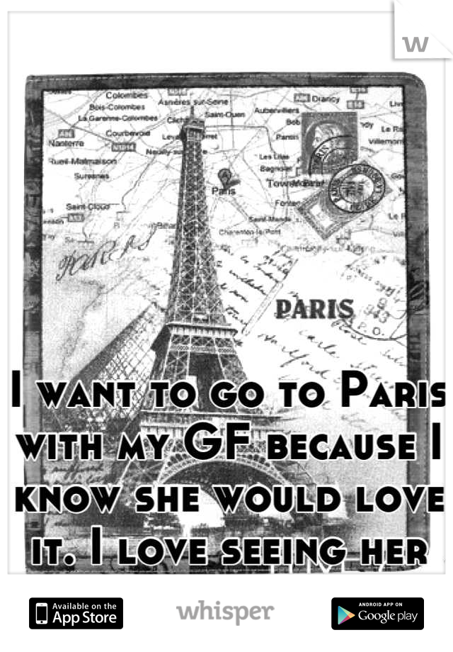 I want to go to Paris with my GF because I know she would love it. I love seeing her happy!