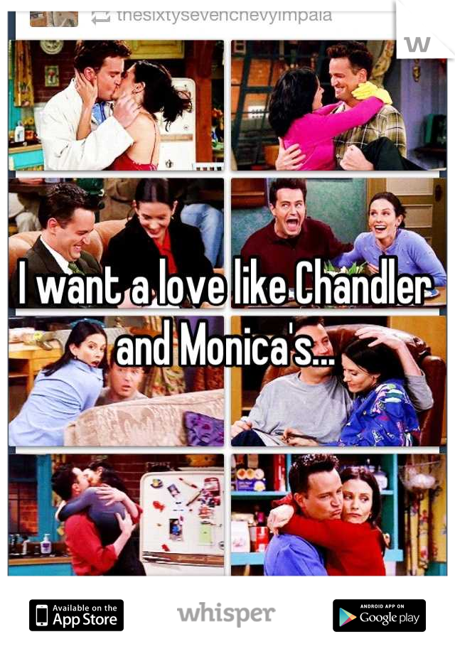 I want a love like Chandler and Monica's...