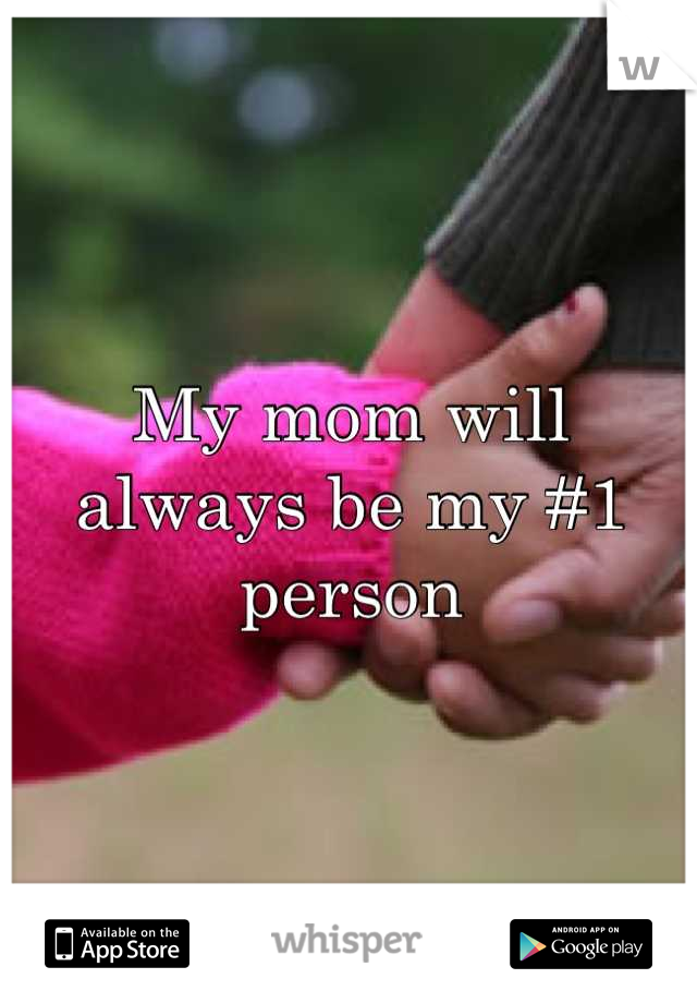 My mom will always be my #1 person