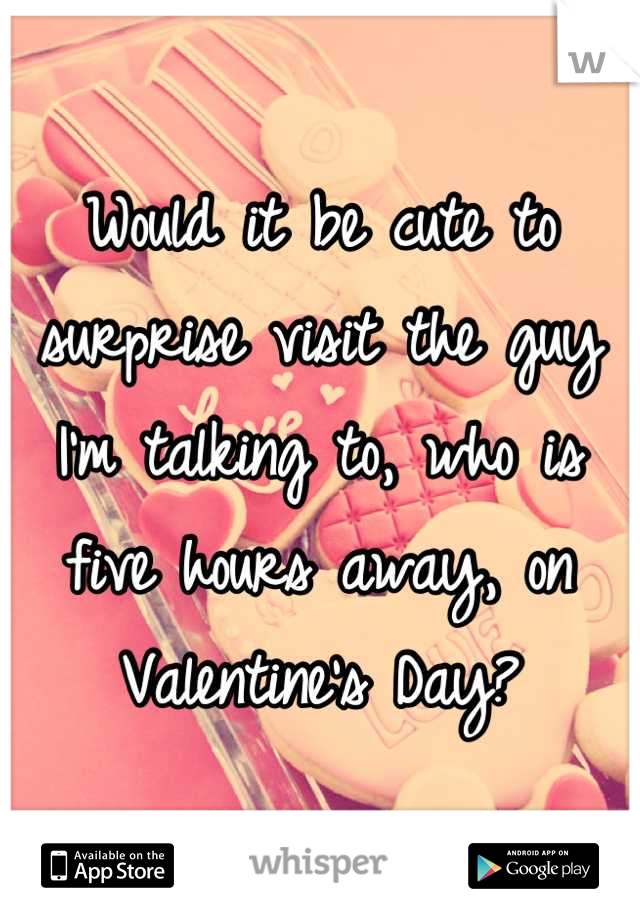 Would it be cute to surprise visit the guy I'm talking to, who is five hours away, on Valentine's Day?