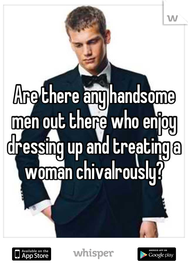 Are there any handsome men out there who enjoy dressing up and treating a woman chivalrously?