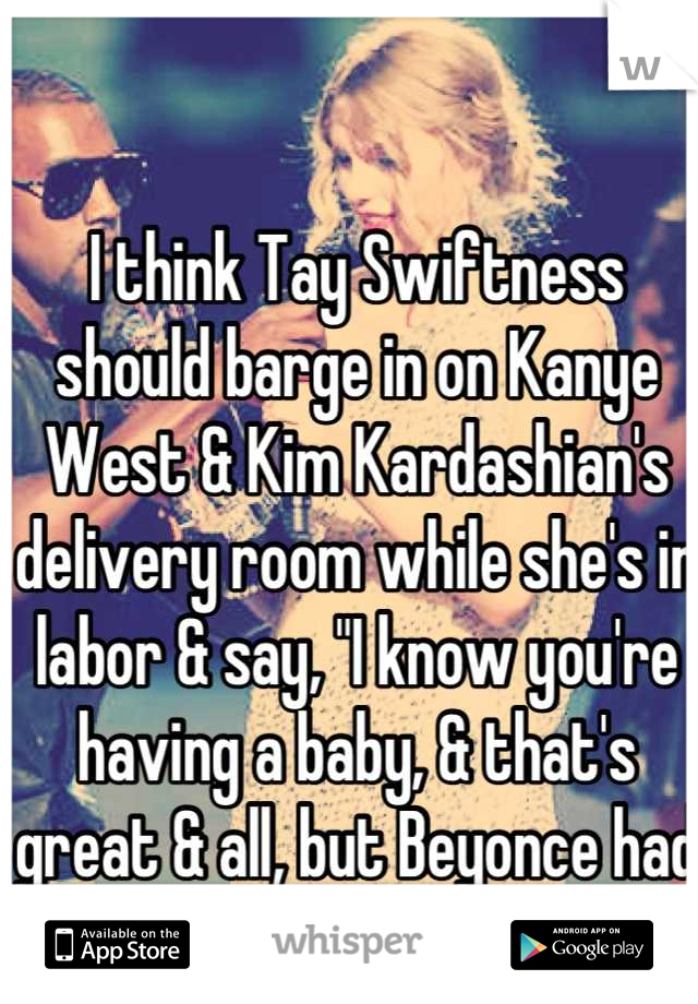 """I think Tay Swiftness should barge in on Kanye West & Kim Kardashian's delivery room while she's in labor & say, """"I know you're having a baby, & that's great & all, but Beyonce had the best baby ever!"""""""