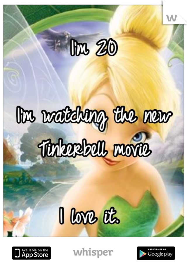 I'm 20   I'm watching the new Tinkerbell movie   I love it.