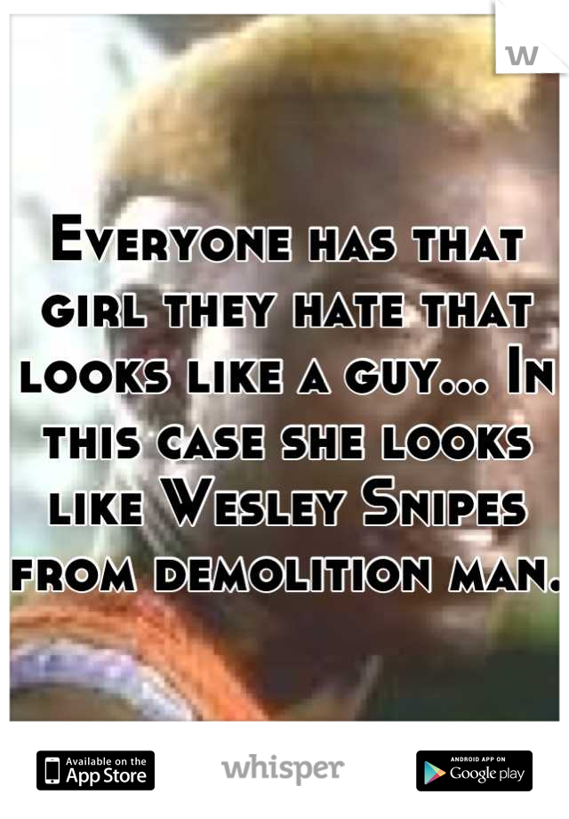 Everyone has that girl they hate that looks like a guy... In this case she looks like Wesley Snipes from demolition man.