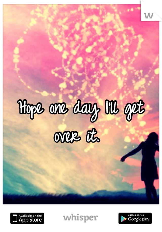 Hope one day I'll get over it.