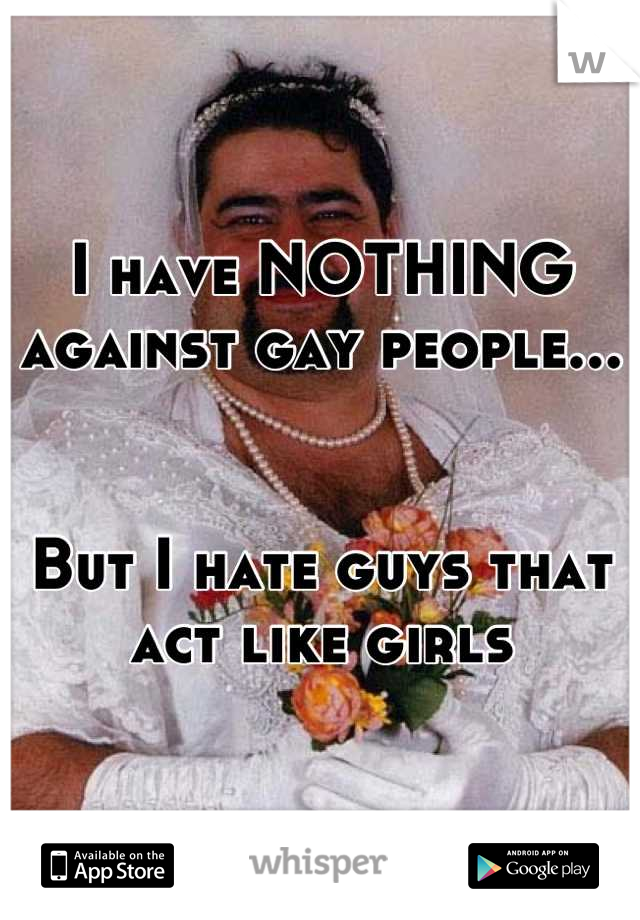 I have NOTHING against gay people...   But I hate guys that act like girls