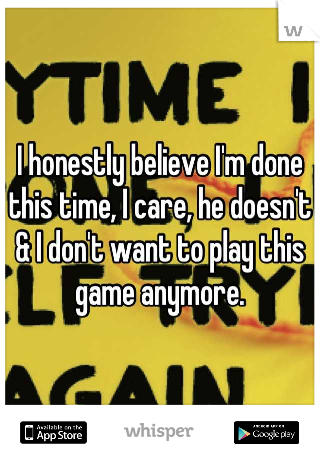 I honestly believe I'm done this time, I care, he doesn't & I don't want to play this game anymore.