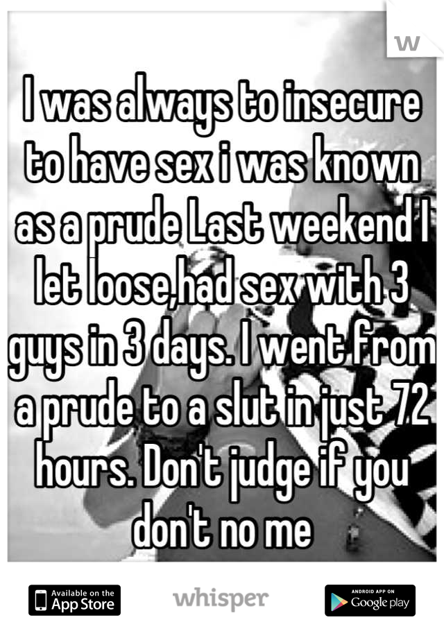 I was always to insecure to have sex i was known as a prude Last weekend I let loose,had sex with 3 guys in 3 days. I went from a prude to a slut in just 72 hours. Don't judge if you don't no me
