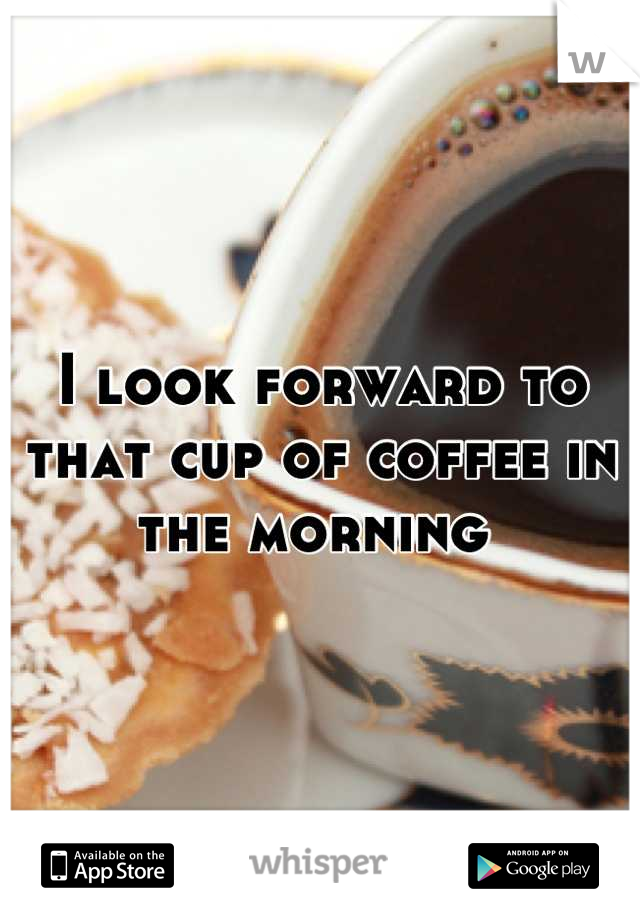 I look forward to that cup of coffee in the morning