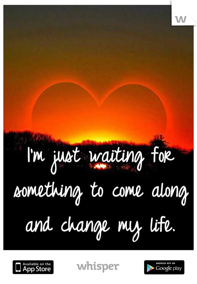 I'm just waiting for something to come along and change my life.
