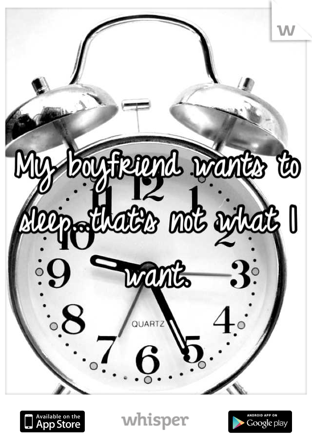My boyfriend wants to sleep...that's not what I want.