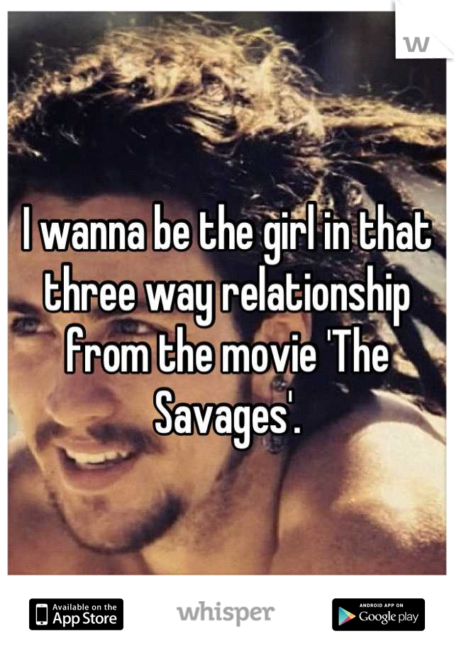 I wanna be the girl in that three way relationship from the movie 'The Savages'.