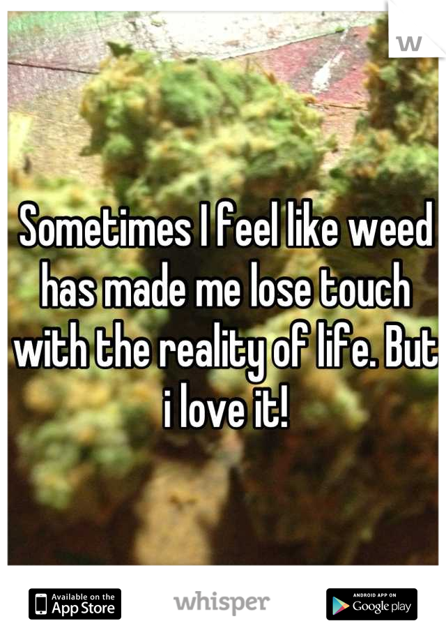 Sometimes I feel like weed has made me lose touch with the reality of life. But i love it!