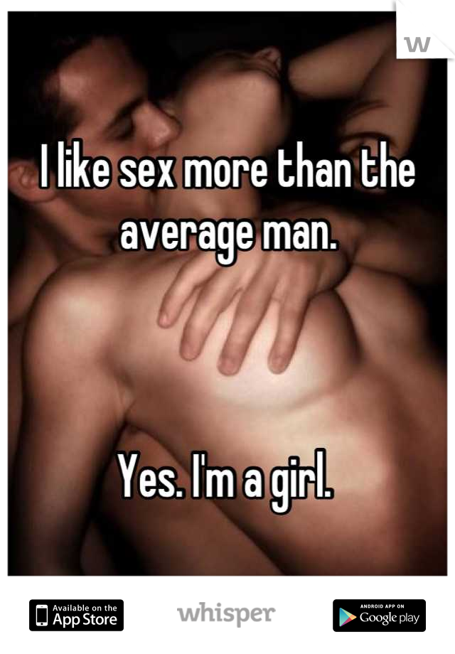 I like sex more than the average man.    Yes. I'm a girl.