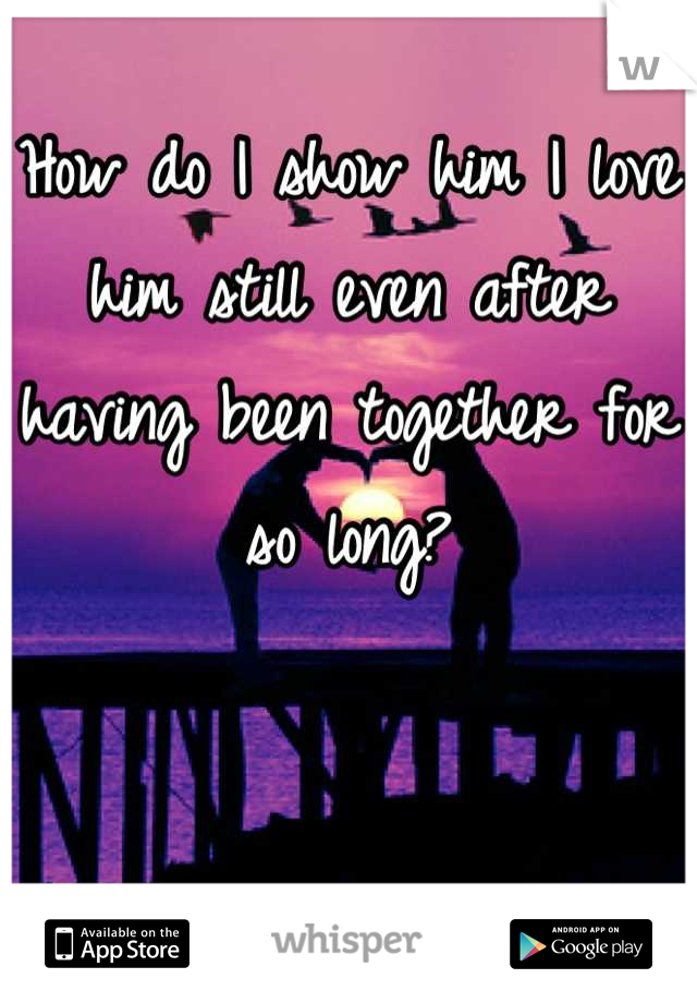 How do I show him I love him still even after having been together for so long?
