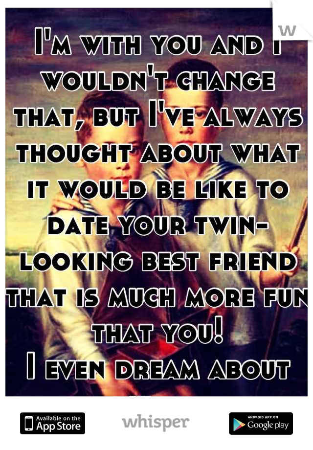 I'm with you and I wouldn't change that, but I've always thought about what it would be like to date your twin-looking best friend that is much more fun that you!  I even dream about it....