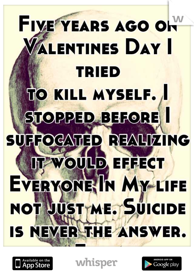Five years ago on Valentines Day I tried to kill myself. I stopped before I suffocated realizing it would effect Everyone In My life not just me. Suicide is never the answer. Ever.