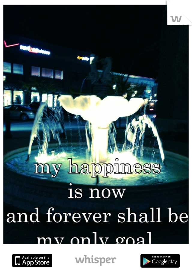 my happiness  is now  and forever shall be  my only goal