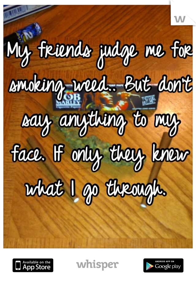 My friends judge me for smoking weed.. But don't say anything to my face. If only they knew what I go through.