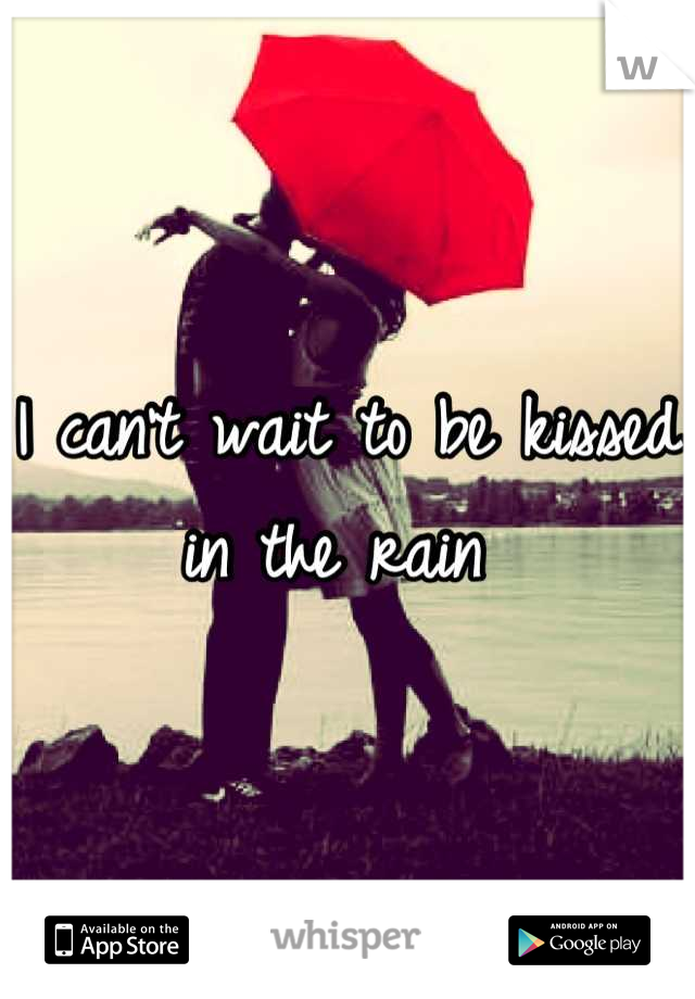 I can't wait to be kissed in the rain