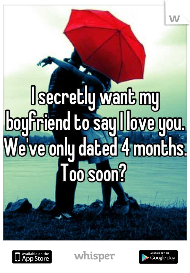 I secretly want my boyfriend to say I love you. We've only dated 4 months. Too soon?