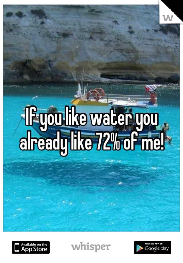 If you like water you already like 72% of me!
