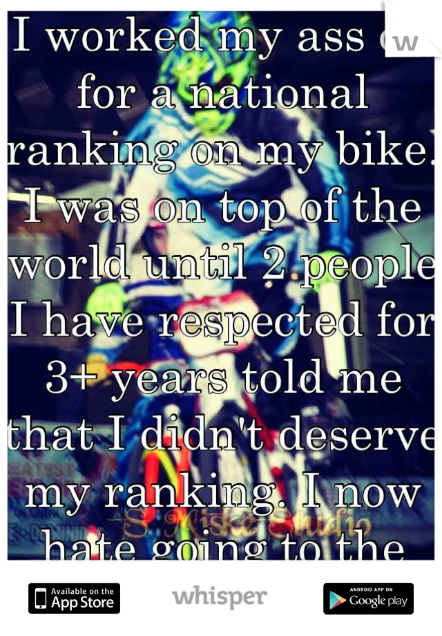 I worked my ass off for a national ranking on my bike. I was on top of the world until 2 people I have respected for 3+ years told me that I didn't deserve my ranking. I now hate going to the track.