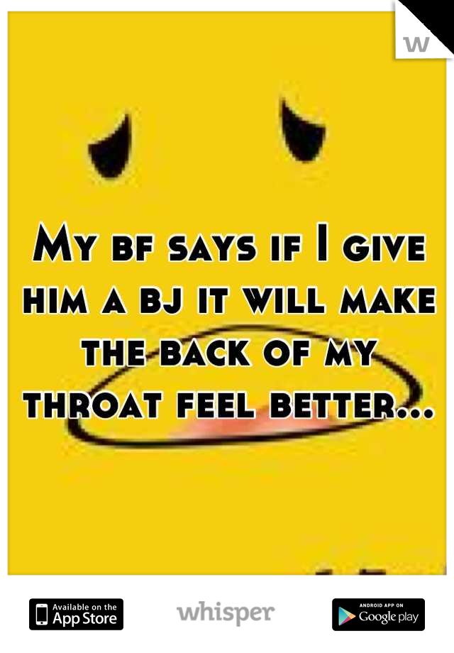 My bf says if I give him a bj it will make the back of my throat feel better...