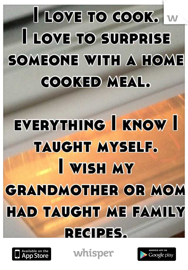 I love to cook.  I love to surprise someone with a home cooked meal.   everything I know I taught myself.  I wish my grandmother or mom had taught me family recipes.  I feel like I missed out on that