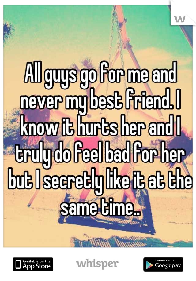All guys go for me and never my best friend. I know it hurts her and I truly do feel bad for her but I secretly like it at the same time..