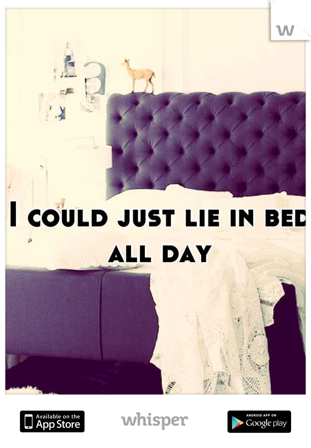I could just lie in bed all day