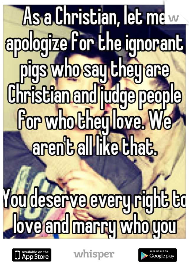 As a Christian, let me apologize for the ignorant pigs who say they are Christian and judge people for who they love. We aren't all like that.   You deserve every right to love and marry who you want.