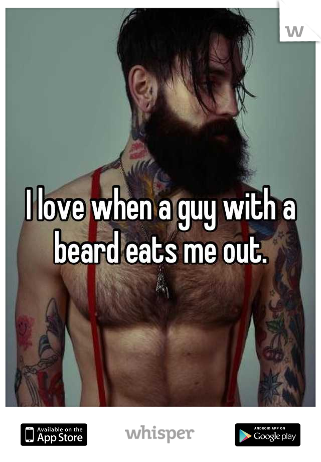 I love when a guy with a beard eats me out.