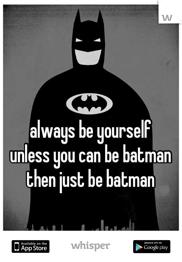 always be yourself unless you can be batman  then just be batman