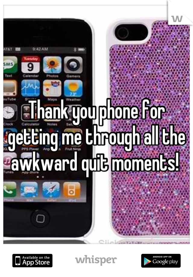 Thank you phone for getting me through all the awkward quit moments!