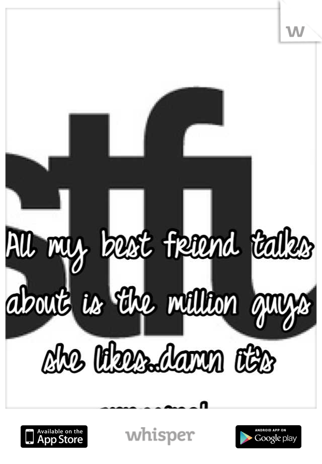 All my best friend talks about is the million guys she likes..damn it's annoying!