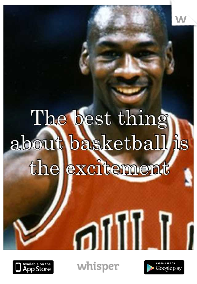The best thing about basketball is the excitement